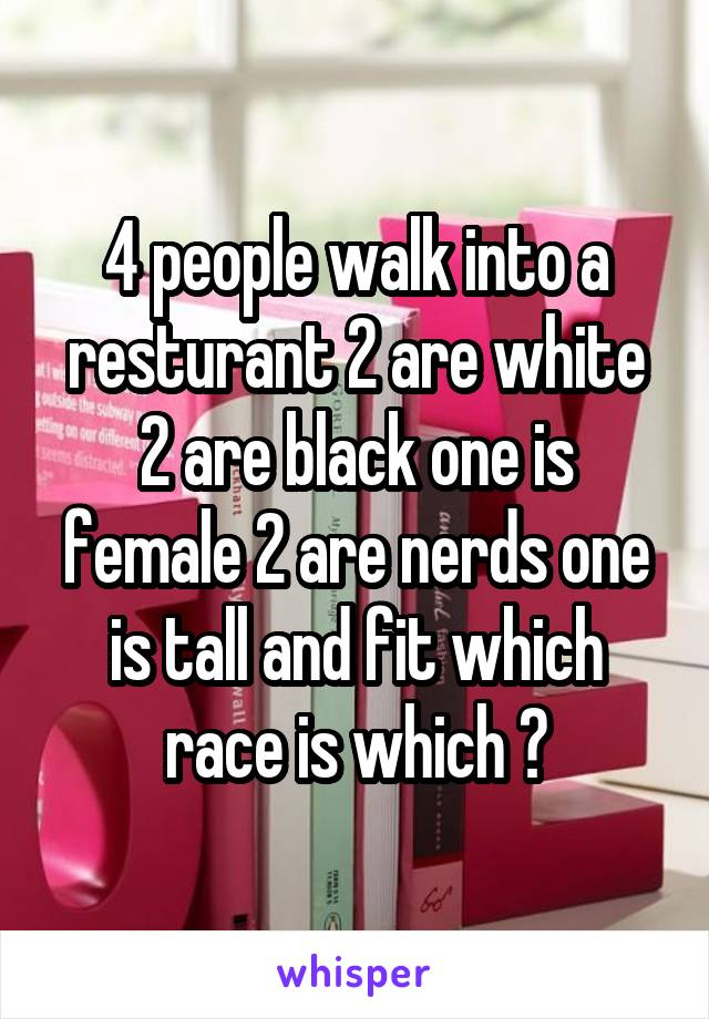 4 people walk into a resturant 2 are white 2 are black one is female 2 are nerds one is tall and fit which race is which ?