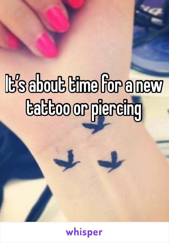 It's about time for a new tattoo or piercing