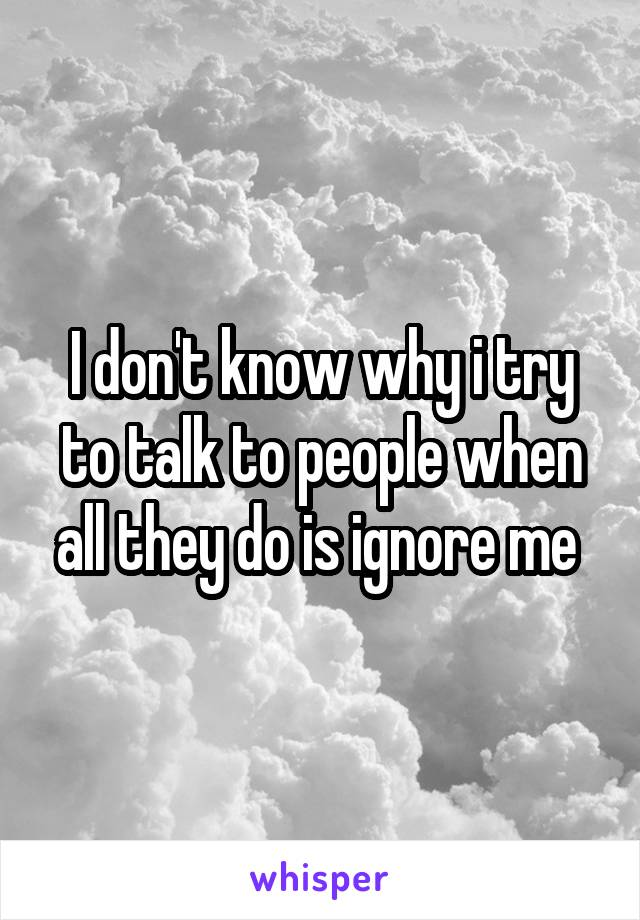 I don't know why i try to talk to people when all they do is ignore me