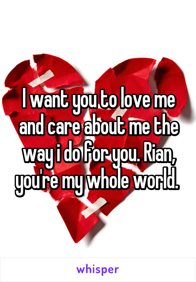 I want you to love me and care about me the way i do for you. Rian, you're my whole world.