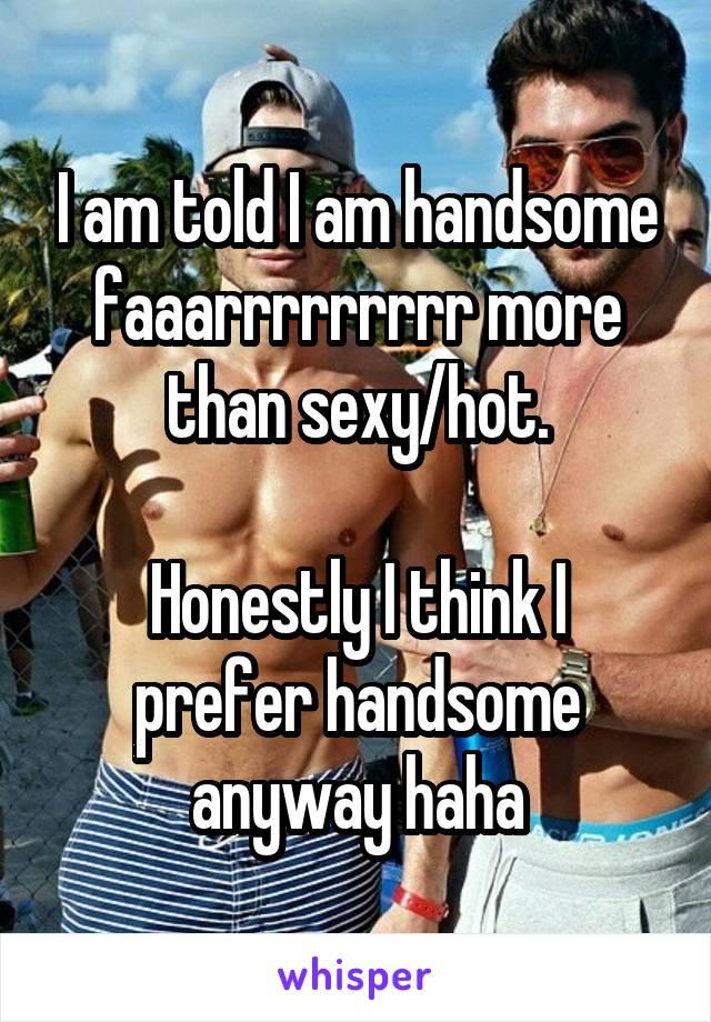 I am told I am handsome faaarrrrrrrrr more than sexy/hot.  Honestly I think I prefer handsome anyway haha