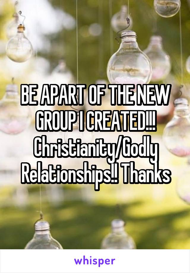 BE APART OF THE NEW GROUP I CREATED!!! Christianity/Godly Relationships!! Thanks