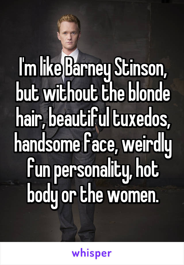I'm like Barney Stinson, but without the blonde hair, beautiful tuxedos, handsome face, weirdly fun personality, hot body or the women.