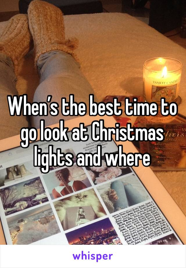 When's the best time to go look at Christmas lights and where