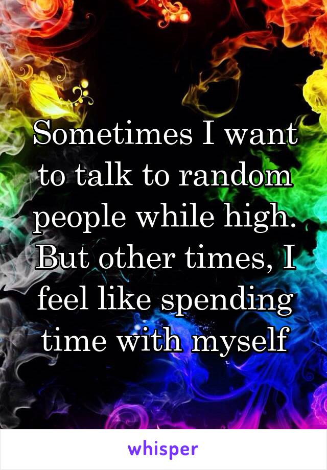 Sometimes I want to talk to random people while high. But other times, I feel like spending time with myself