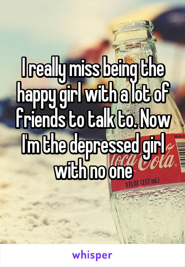 I really miss being the happy girl with a lot of friends to talk to. Now I'm the depressed girl with no one
