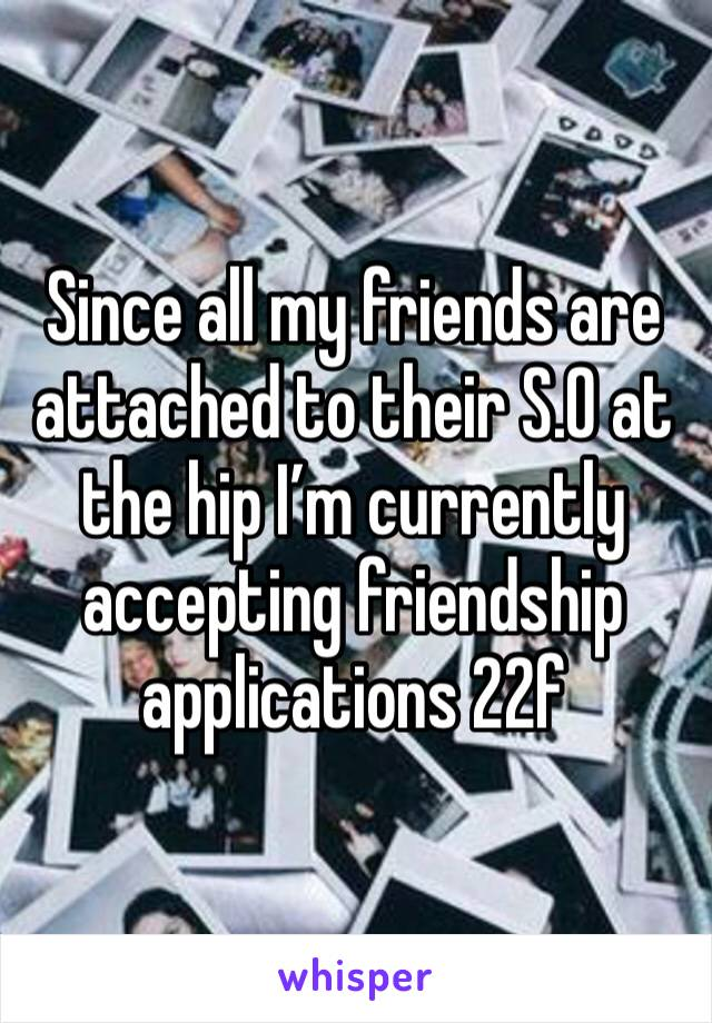 Since all my friends are attached to their S.O at the hip I'm currently accepting friendship applications 22f