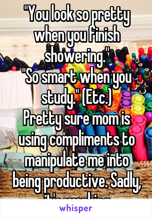 """You look so pretty when you finish showering."" ""So smart when you study."" (Etc.) Pretty sure mom is using compliments to manipulate me into being productive. Sadly, it's working"
