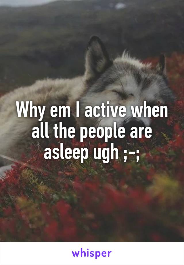 Why em I active when all the people are asleep ugh ;-;