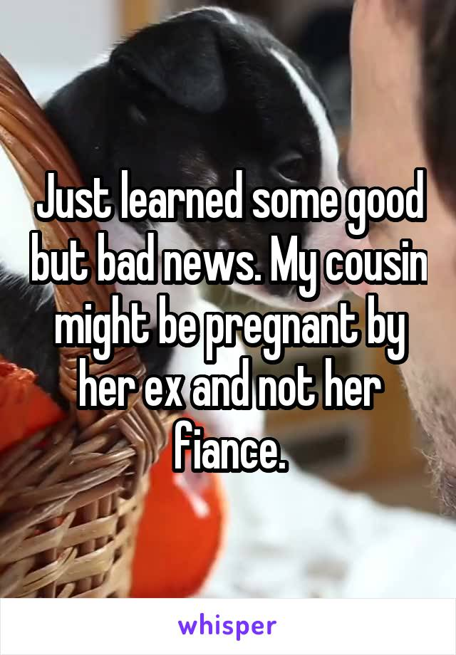 Just learned some good but bad news. My cousin might be pregnant by her ex and not her fiance.