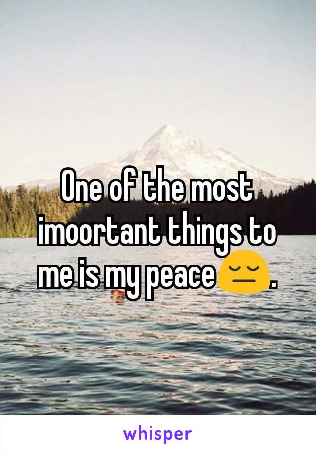 One of the most imoortant things to me is my peace😔.