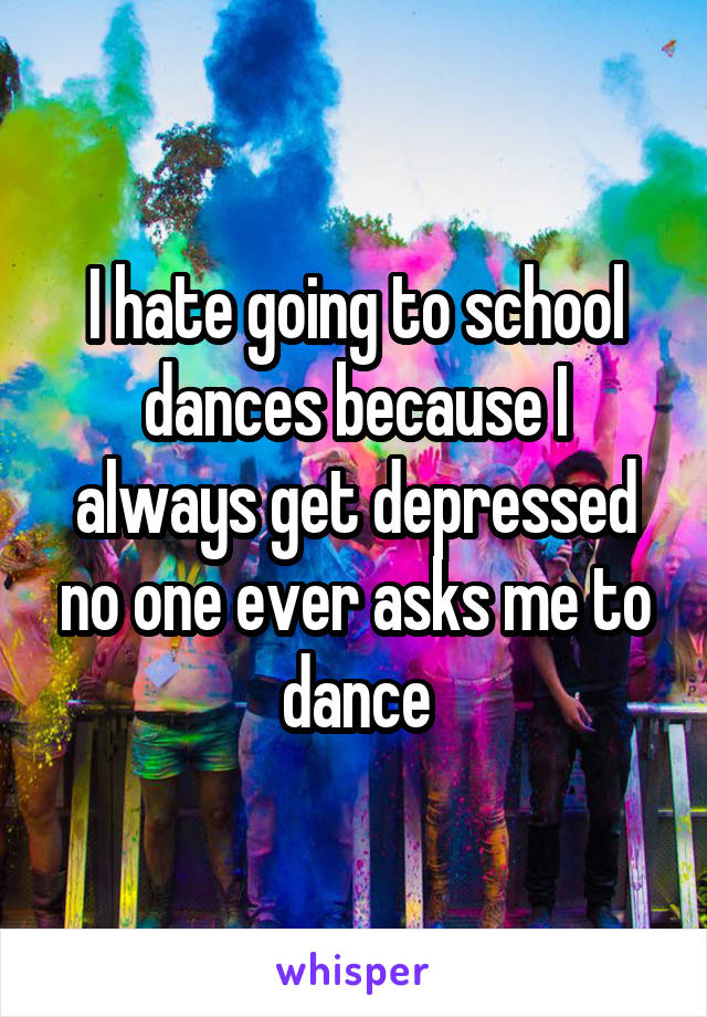 I hate going to school dances because I always get depressed no one ever asks me to dance