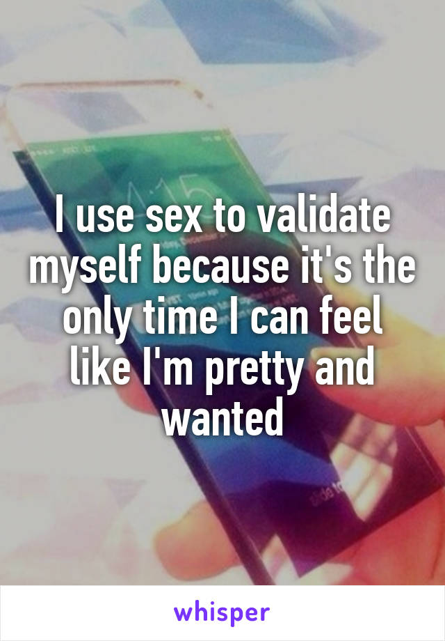 I use sex to validate myself because it's the only time I can feel like I'm pretty and wanted