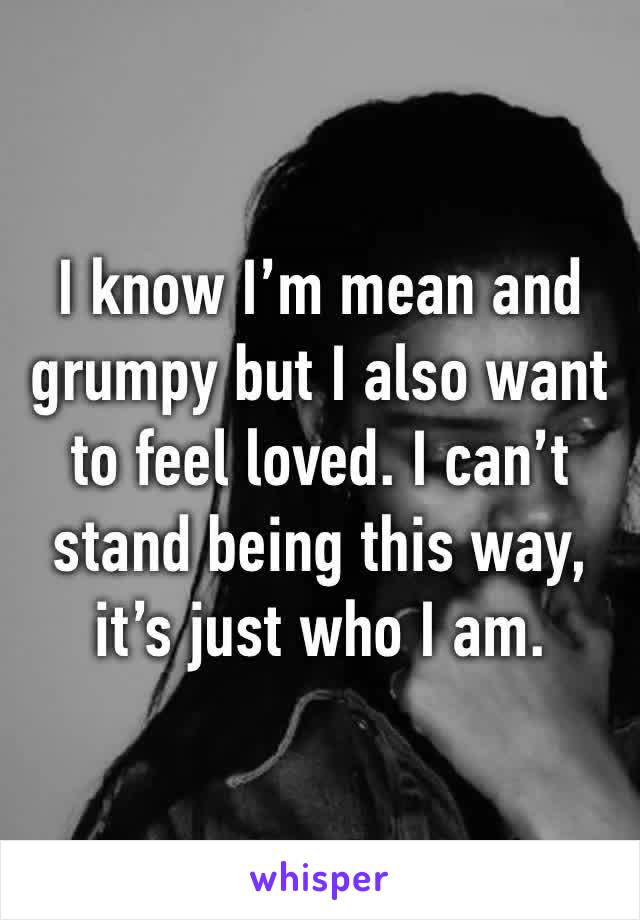 I know I'm mean and grumpy but I also want to feel loved. I can't stand being this way, it's just who I am.