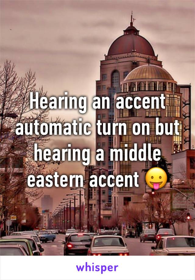 Hearing an accent automatic turn on but hearing a middle eastern accent 😛