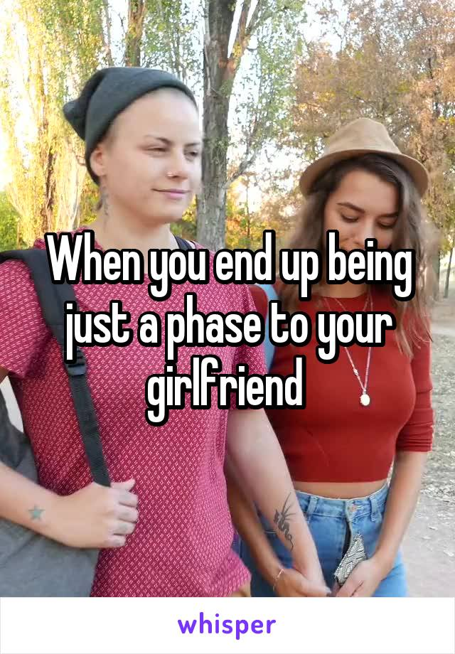 When you end up being just a phase to your girlfriend