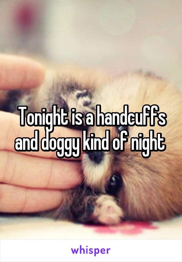 Tonight is a handcuffs and doggy kind of night