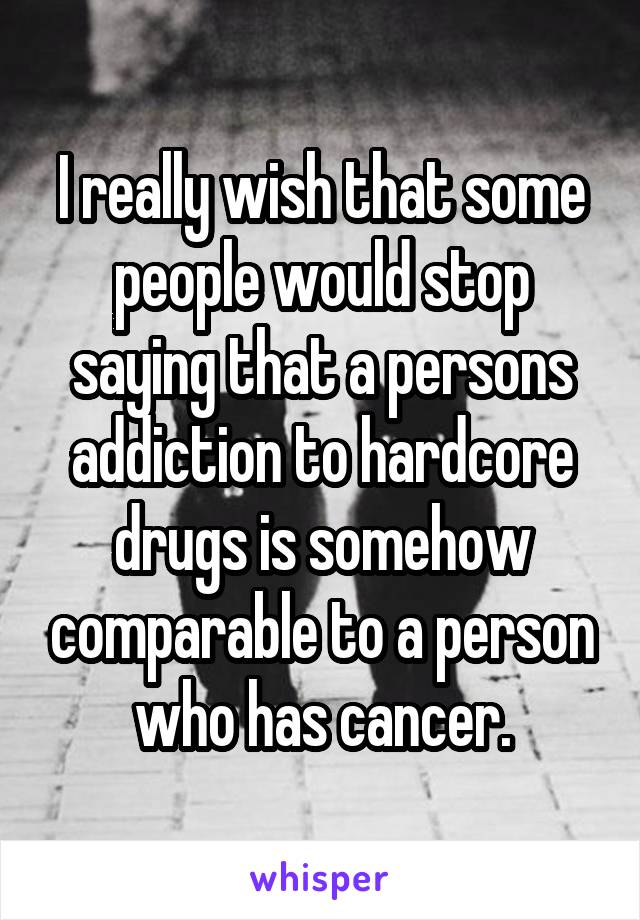 I really wish that some people would stop saying that a persons addiction to hardcore drugs is somehow comparable to a person who has cancer.