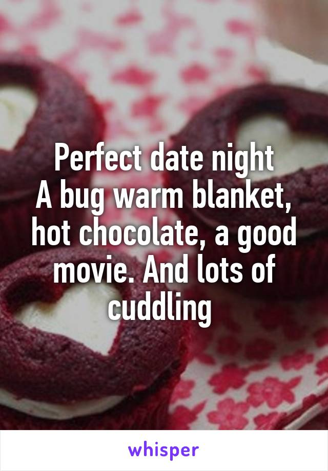 Perfect date night A bug warm blanket, hot chocolate, a good movie. And lots of cuddling