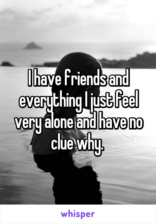 I have friends and everything I just feel very alone and have no clue why.