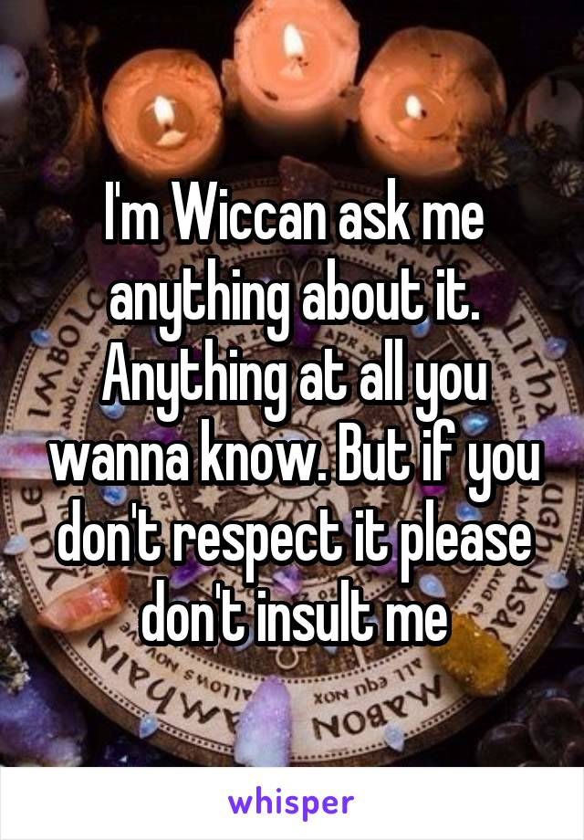 I'm Wiccan ask me anything about it. Anything at all you wanna know. But if you don't respect it please don't insult me