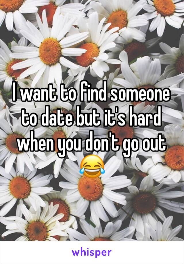 I want to find someone to date but it's hard when you don't go out 😂