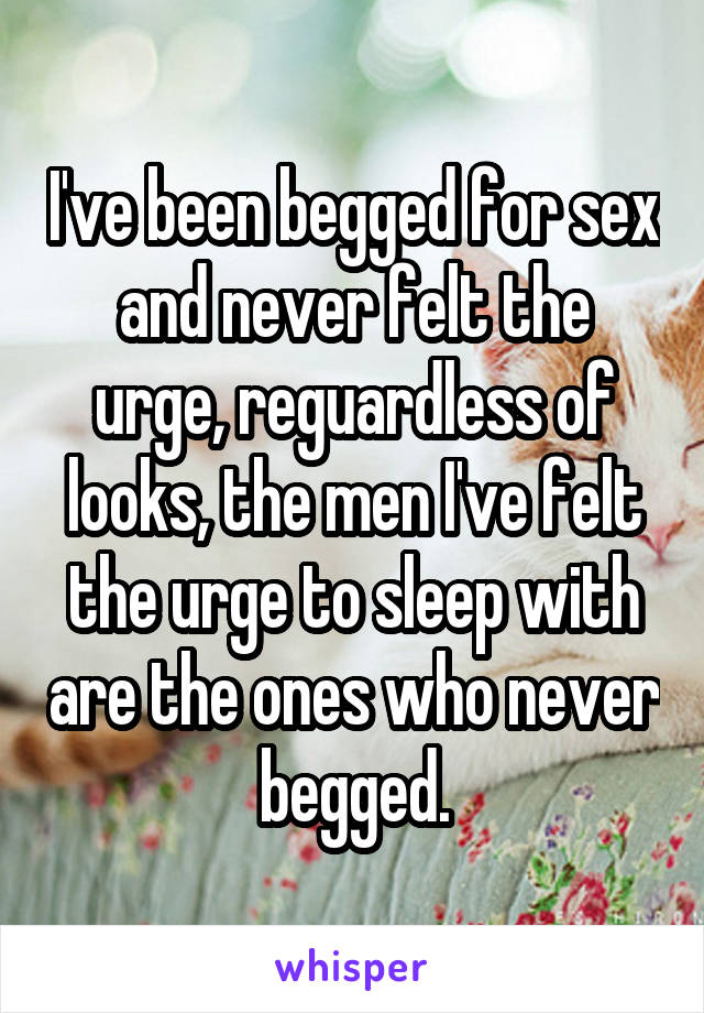I've been begged for sex and never felt the urge, reguardless of looks, the men I've felt the urge to sleep with are the ones who never begged.