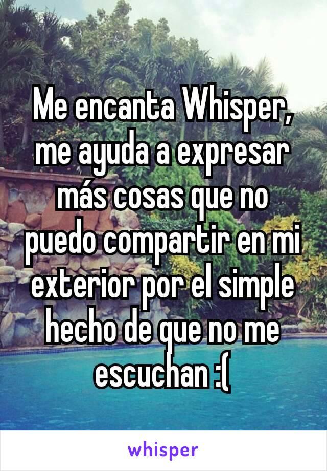 Me encanta Whisper, me ayuda a expresar más cosas que no puedo compartir en mi exterior por el simple hecho de que no me escuchan :(