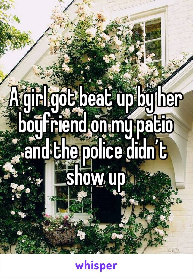 A girl got beat up by her boyfriend on my patio and the police didn't show up