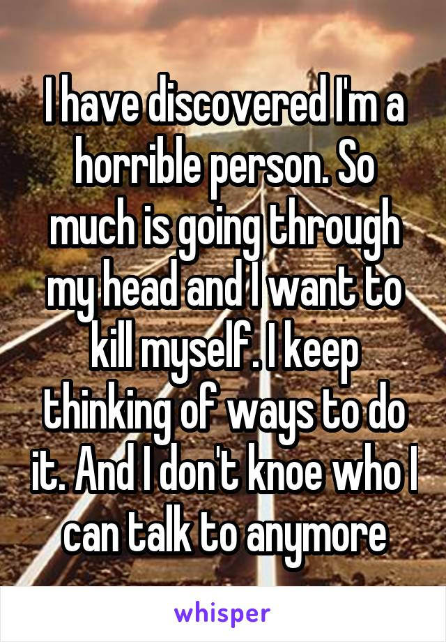 I have discovered I'm a horrible person. So much is going through my head and I want to kill myself. I keep thinking of ways to do it. And I don't knoe who I can talk to anymore