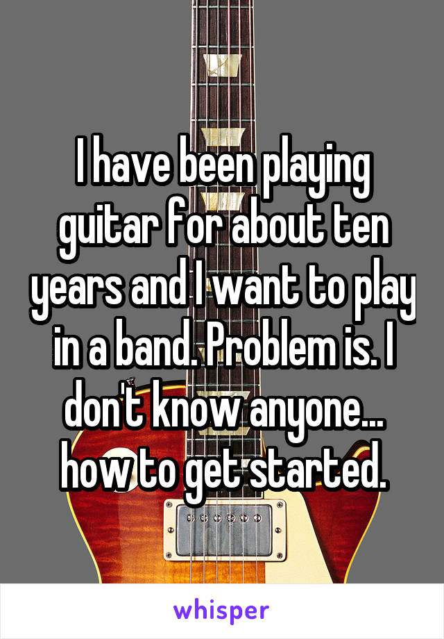 I have been playing guitar for about ten years and I want to play in a band. Problem is. I don't know anyone... how to get started.