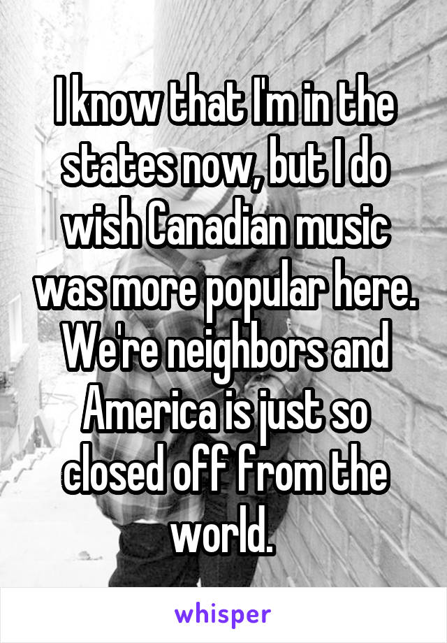 I know that I'm in the states now, but I do wish Canadian music was more popular here. We're neighbors and America is just so closed off from the world.