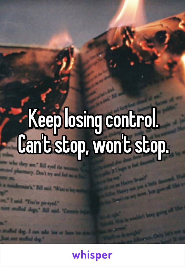 Keep losing control. Can't stop, won't stop.
