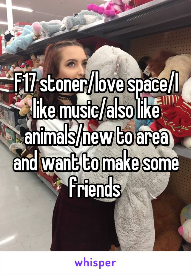 F17 stoner/love space/I like music/also like animals/new to area and want to make some friends