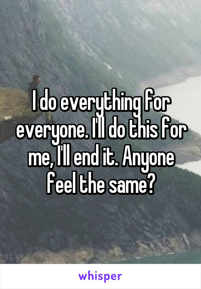 I do everything for everyone. I'll do this for me, I'll end it. Anyone feel the same?