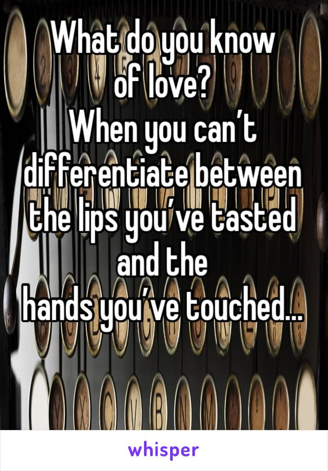 What do you know of love? When you can't differentiate between