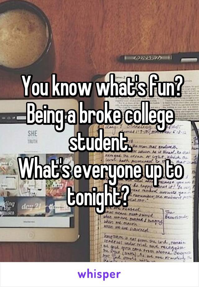 You know what's fun? Being a broke college student. What's everyone up to tonight?