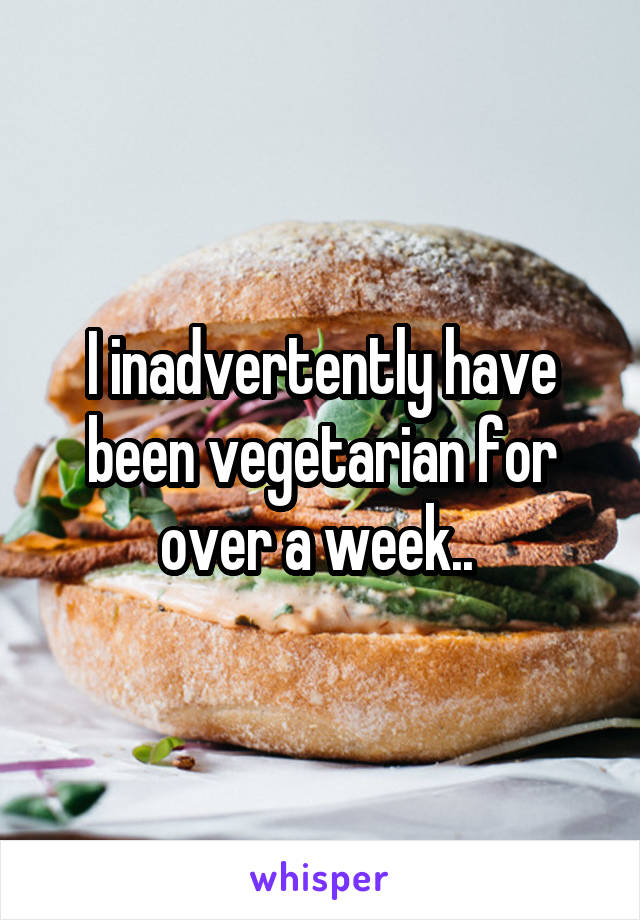 I inadvertently have been vegetarian for over a week..