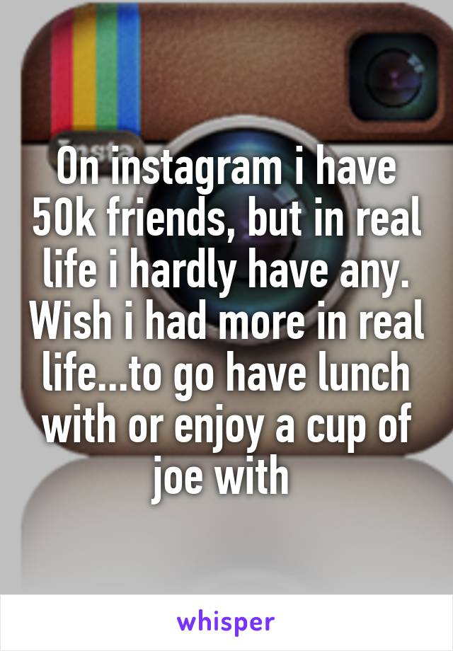 On instagram i have 50k friends, but in real life i hardly have any. Wish i had more in real life...to go have lunch with or enjoy a cup of joe with