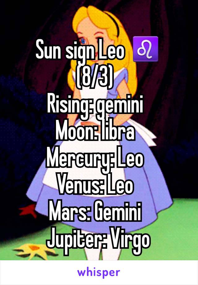 Sun sign Leo ♌ (8/3) Rising: gemini Moon: libra Mercury: Leo Venus: Leo Mars: Gemini Jupiter: Virgo