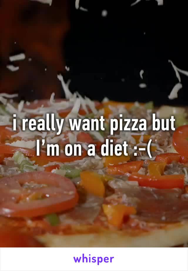 i really want pizza but I'm on a diet :-(