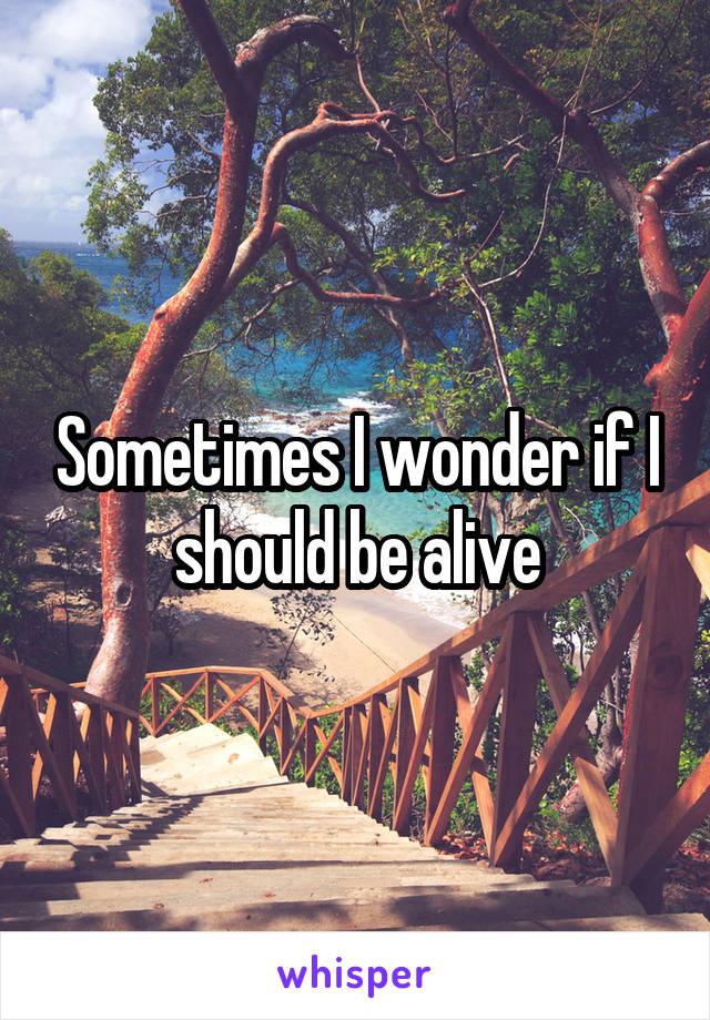 Sometimes I wonder if I should be alive