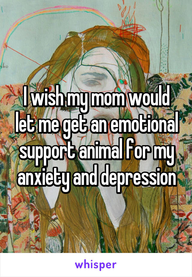 I wish my mom would let me get an emotional support animal for my anxiety and depression