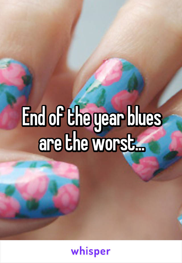 End of the year blues are the worst...