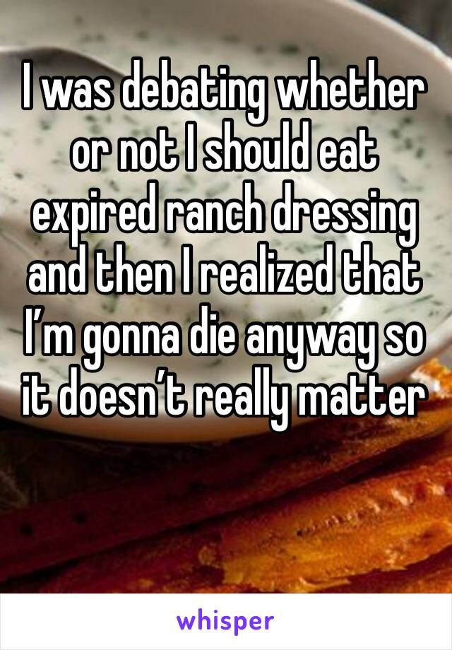 I was debating whether or not I should eat expired ranch dressing and then I realized that I'm gonna die anyway so it doesn't really matter