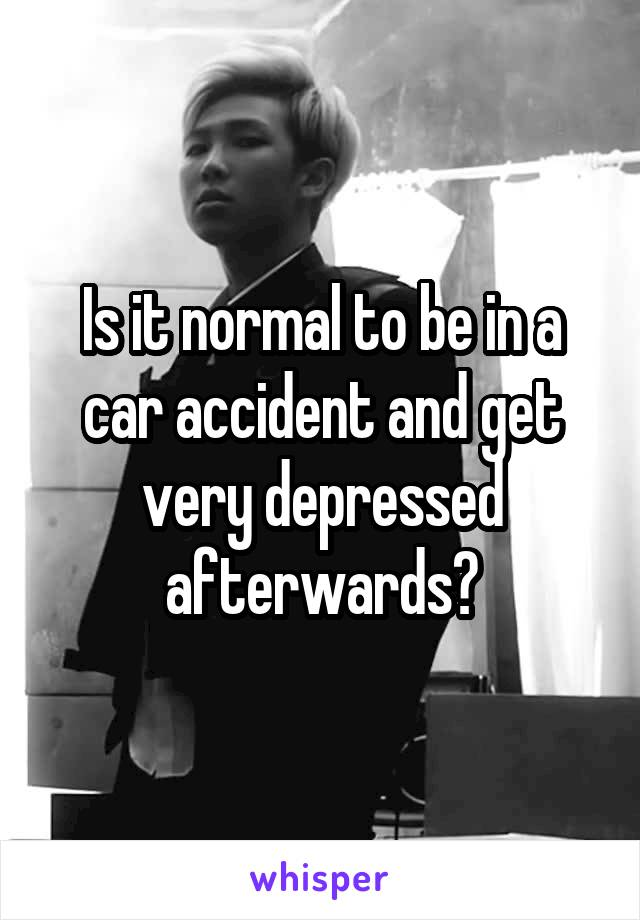 Is it normal to be in a car accident and get very depressed afterwards?