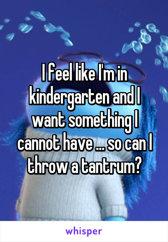 I feel like I'm in kindergarten and I want something I cannot have ... so can I throw a tantrum?