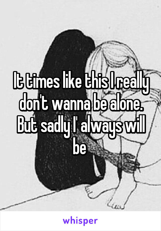 It times like this I really don't wanna be alone. But sadly I' always will be