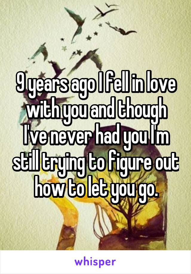 9 years ago I fell in love with you and though I've never had you I'm still trying to figure out how to let you go.
