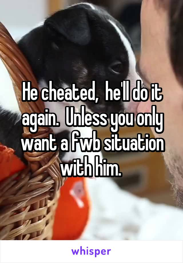 He cheated,  he'll do it again.  Unless you only want a fwb situation with him.